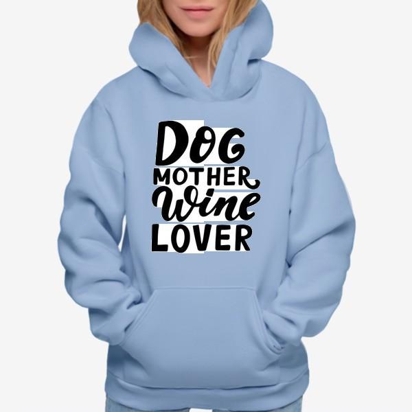 Худи «Фраза о собаках Dog mother, wine lover. Собаководам»