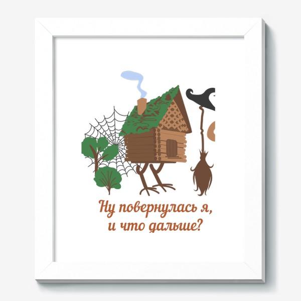 Картина «Ну повернулась я, и что дальше? Избушка на курьих ножках и юмористическая надпись»