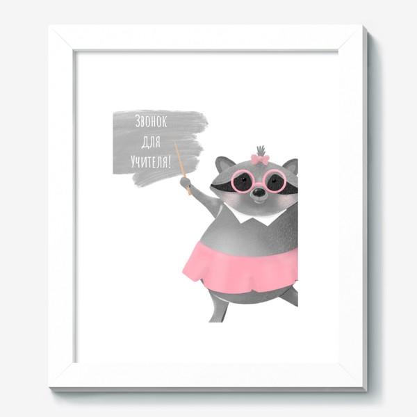 Картина «Звонок для учителя. Юмор, смешная надпись. Подарок ученику, студенту, учителю на 1 сентября, День знаний. Енот. »