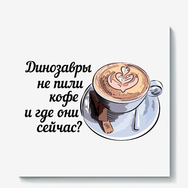 Холст «Динозавры не пили кофе, и где они сейчас? »