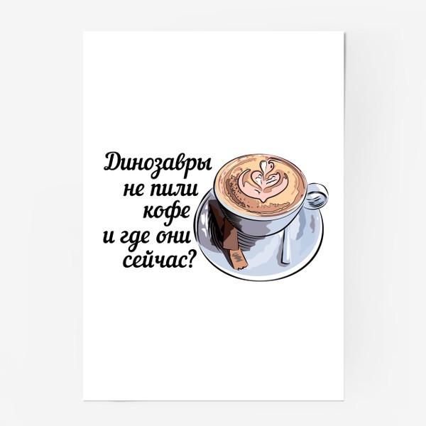 Постер «Динозавры не пили кофе, и где они сейчас? »