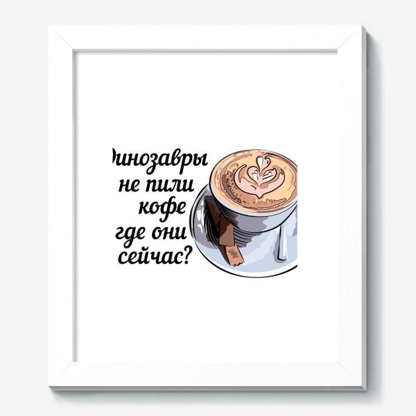 Картина «Динозавры не пили кофе, и где они сейчас? »