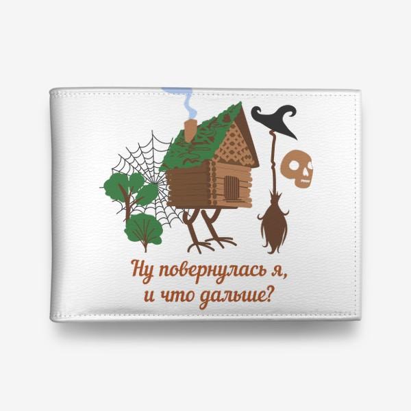Кошелек «Ну повернулась я, и что дальше? Избушка на курьих ножках и юмористическая надпись»