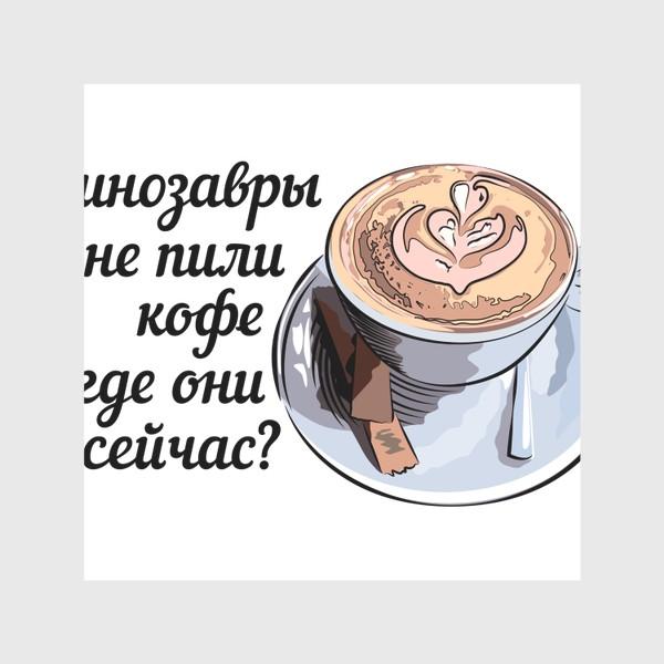 Скатерть «Динозавры не пили кофе, и где они сейчас? »