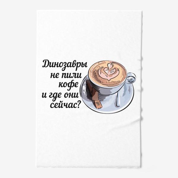 Полотенце «Динозавры не пили кофе, и где они сейчас? »