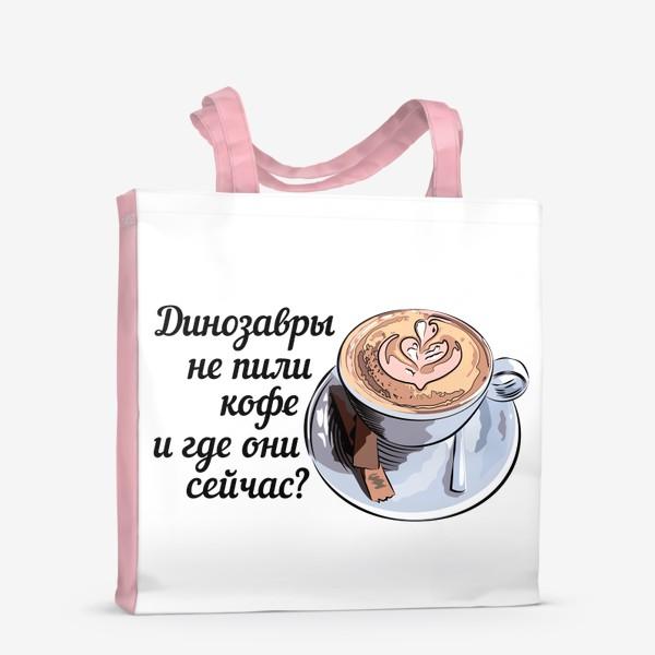 Сумка-шоппер «Динозавры не пили кофе, и где они сейчас? »