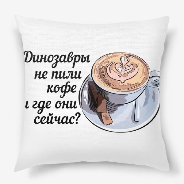 Подушка «Динозавры не пили кофе, и где они сейчас? »