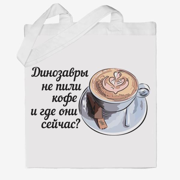Сумка хб «Динозавры не пили кофе, и где они сейчас? »