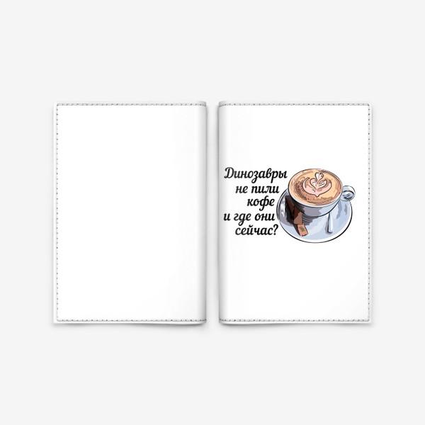Обложка для паспорта «Динозавры не пили кофе, и где они сейчас? »