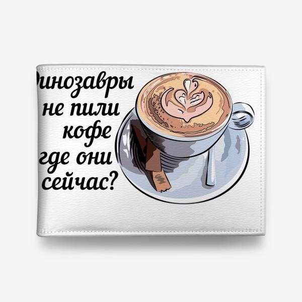 Кошелек «Динозавры не пили кофе, и где они сейчас? »