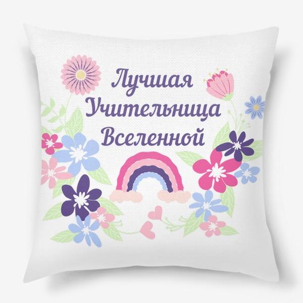 Подушка «Лучшая учительница. Надпись, цветы и радуга»