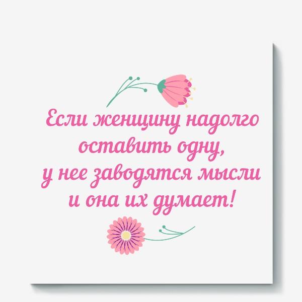 Холст «Если женщину оставить одну... Юмористическое предупреждение и цветы»