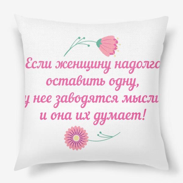 Подушка «Если женщину оставить одну... Юмористическое предупреждение и цветы»