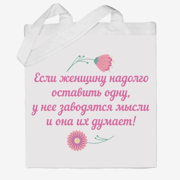Сумка хб «Если женщину оставить одну... Юмористическое предупреждение и цветы»