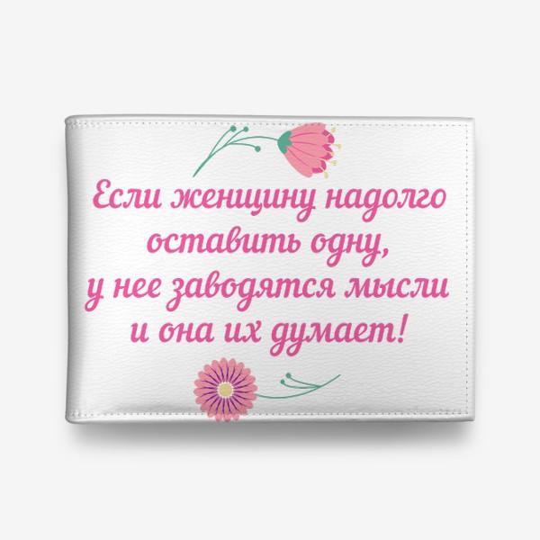 Кошелек «Если женщину оставить одну... Юмористическое предупреждение и цветы»