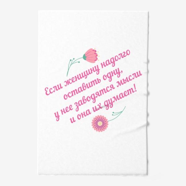 Полотенце «Если женщину оставить одну... Юмористическое предупреждение и цветы»