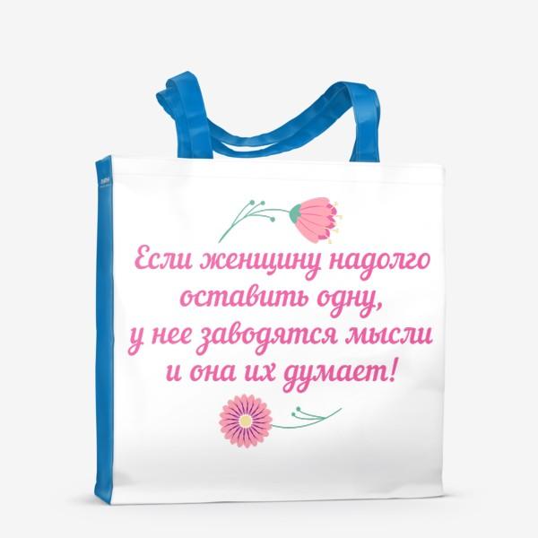 Сумка-шоппер «Если женщину оставить одну... Юмористическое предупреждение и цветы»