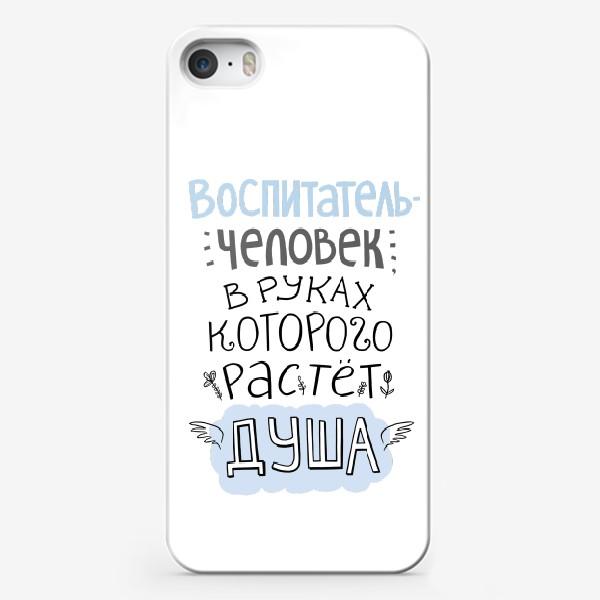 Чехол iPhone «Воспитатель - человек, в руках которого растет душа. Цитата. В подарок учителю, воспитателю»