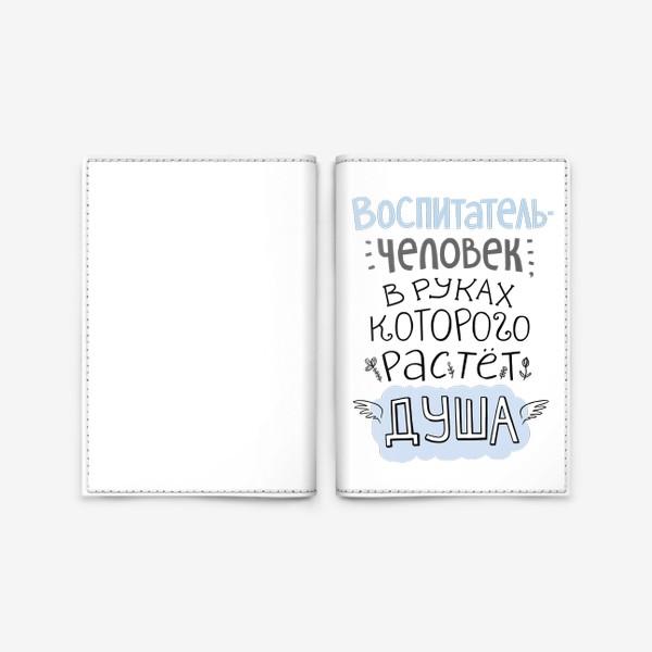 Обложка для паспорта «Воспитатель - человек, в руках которого растет душа. Цитата. В подарок учителю, воспитателю»
