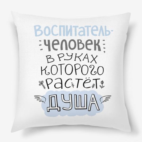 Подушка «Воспитатель - человек, в руках которого растет душа. Цитата. В подарок учителю, воспитателю»