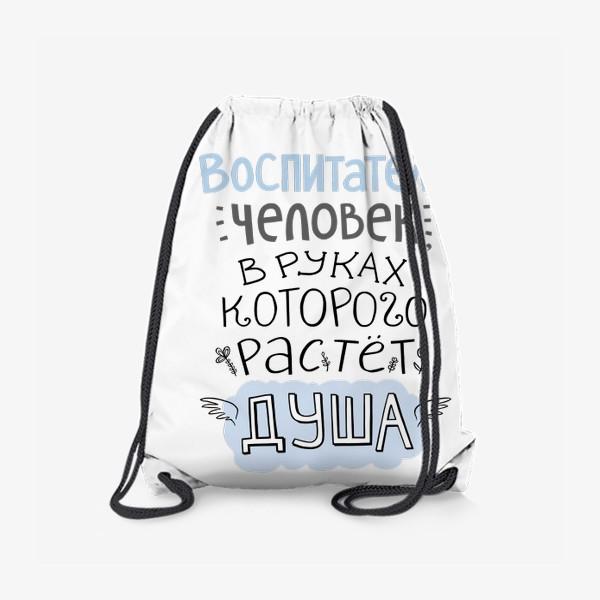 Рюкзак «Воспитатель - человек, в руках которого растет душа. Цитата. В подарок учителю, воспитателю»
