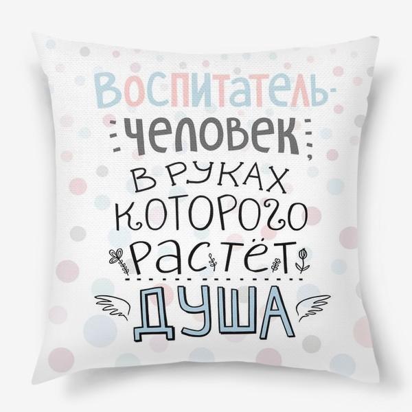 Подушка «Воспитатель - человек, в руках которого растет душа. Цитата о воспитании. Подарок учителю, воспитателю»