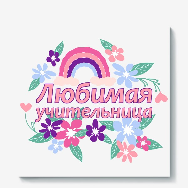 Холст «Любимая учительница. Надпись с цветами и радугой. Начальные классы »