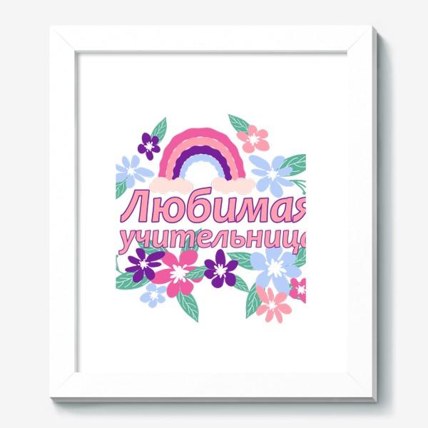 Картина «Любимая учительница. Надпись с цветами и радугой. Начальные классы »