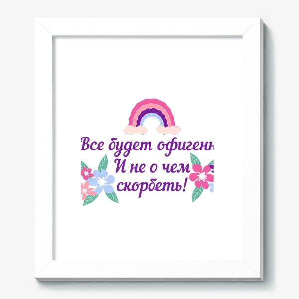 Картина «Все будет офигенно! Надпись и цветы. Цитата из песни Т. Шаова»