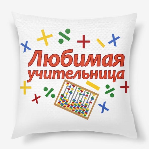 Подушка «Любимая учительница. Математика, начальные классы »