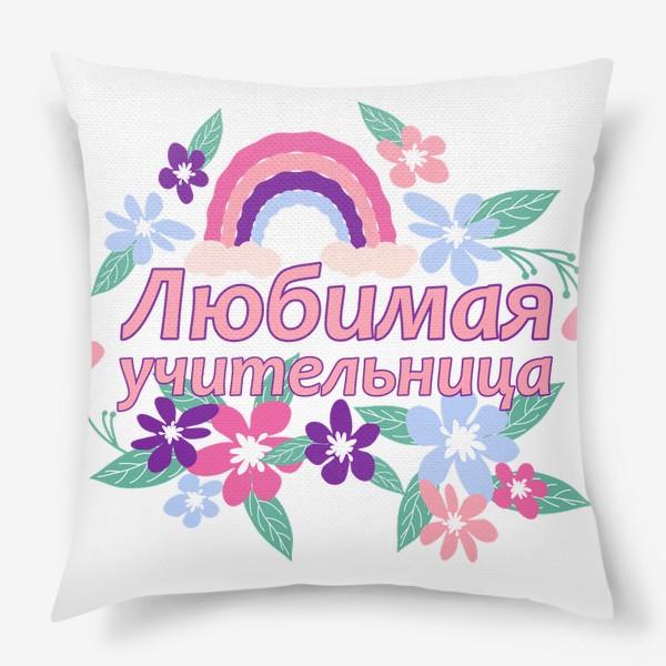 Подушка «Любимая учительница. Надпись с цветами и радугой. Начальные классы »