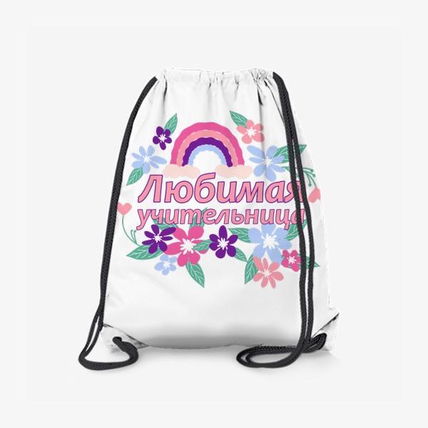 Рюкзак «Любимая учительница. Надпись с цветами и радугой. Начальные классы »