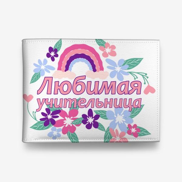 Кошелек «Любимая учительница. Надпись с цветами и радугой. Начальные классы »