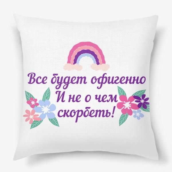 Подушка «Все будет офигенно! Надпись и цветы. Цитата из песни Т. Шаова»