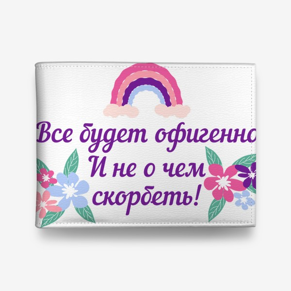 Кошелек «Все будет офигенно! Надпись и цветы. Цитата из песни Т. Шаова»