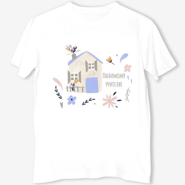 Футболка «Любимому учителю. Дом, Цветы, листья. Нежная иллюстрация. Школа, детский сад. Весна, осень, 8 марта, День учителя »