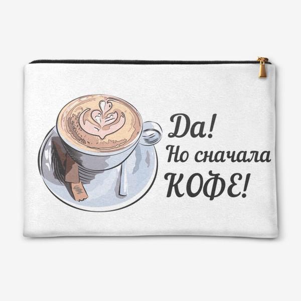 Косметичка «Сначала кофе! Надпись и чашка капучино»