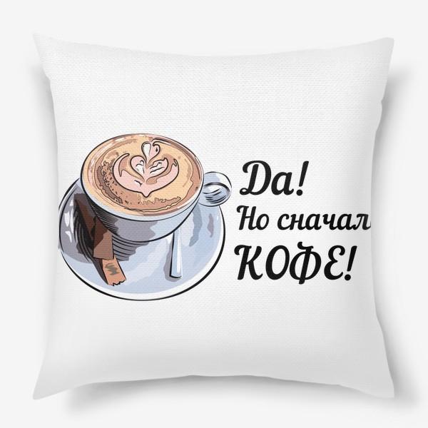 Подушка «Сначала кофе! Надпись и чашка капучино»