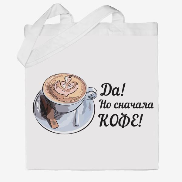 Сумка хб «Сначала кофе! Надпись и чашка капучино»