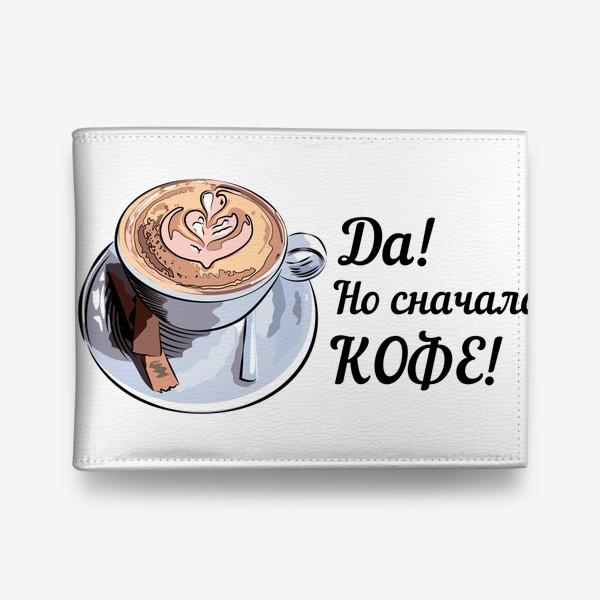 Кошелек «Сначала кофе! Надпись и чашка капучино»