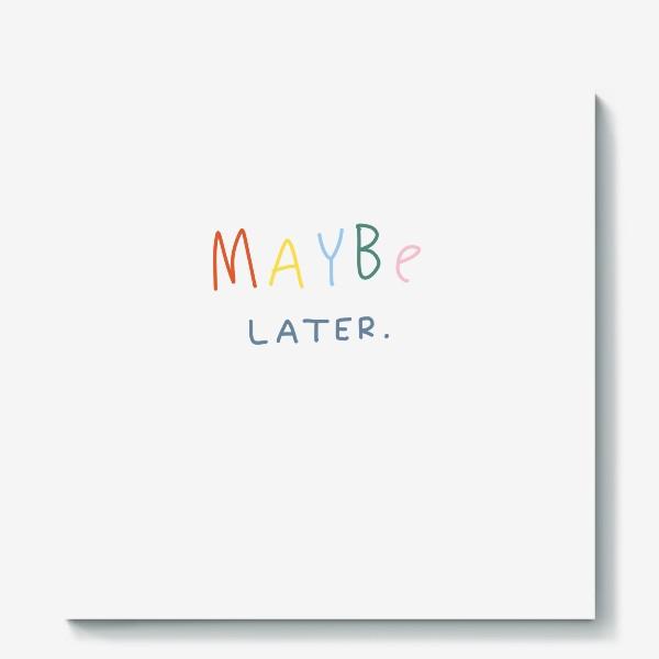 Холст «maybe later / может быть, позже»