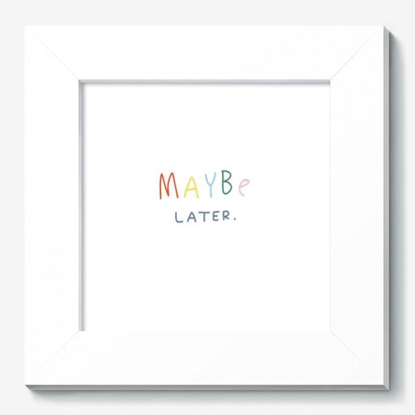 Картина «maybe later / может быть, позже»