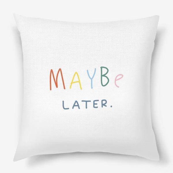 Подушка «maybe later / может быть, позже»