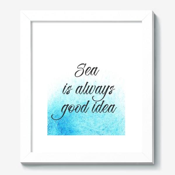 Картина «Sea is always good idea. Море- это всегда хорошая идея.»