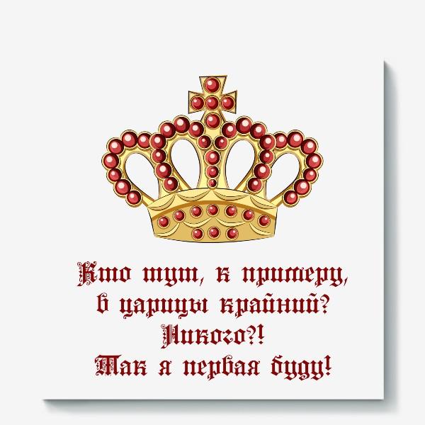 """Холст «Кто тут в царицы крайний? Так я первая буду! Корона и адаптированная цитата из мультика """"Падал прошлогодний снег""""»"""