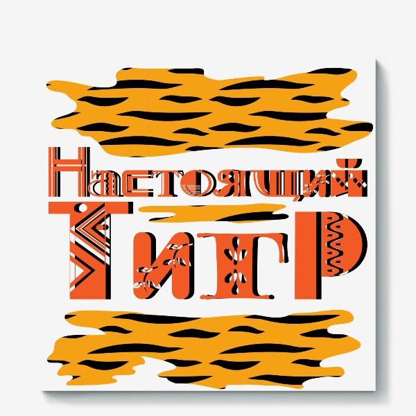 Холст «Настоящий ТИГР. Надпись и пятна как шкура тигра к 2022 году»
