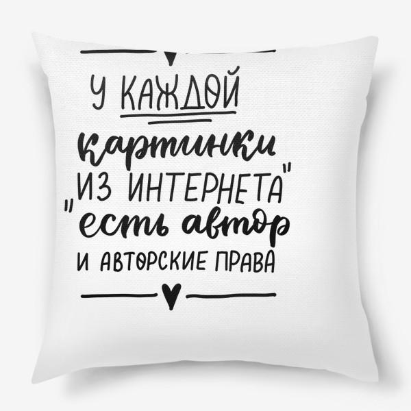 """Подушка «У каждой картинки """"из интернета"""" есть автор и авторские права»"""