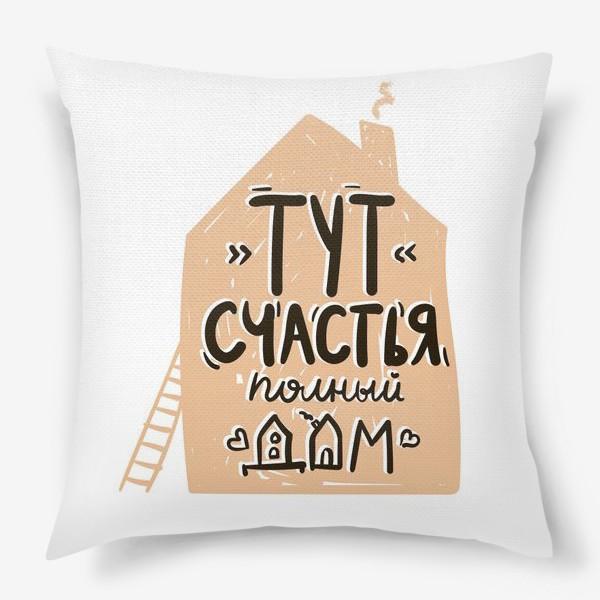 """Подушка «Принт """"тут счастья полный дом""""»"""