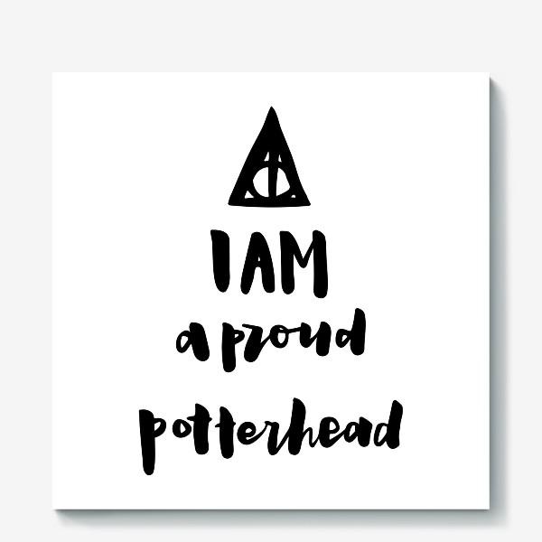 Холст «I am a proud potterhead. Harry Potter Fan. Типичный Поттерхэд. Гарри Поттер. Дары Смерти.»
