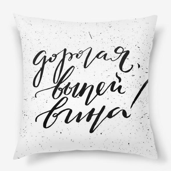 Подушка «дорогая,выпей вина! вино. леттеринг. каллиграфия. »